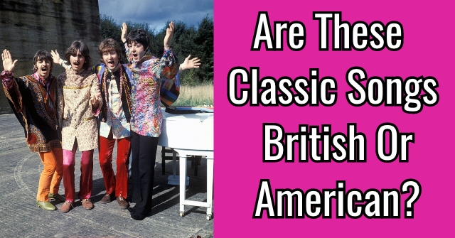 Are These Classic Songs British Or American?