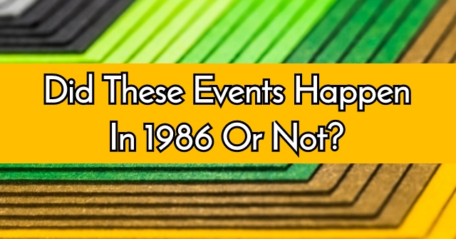Did These Events Happen In 1986 Or Not?