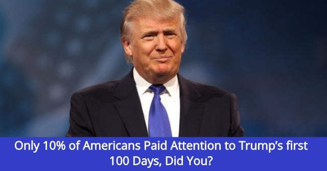 Only 10% of Americans Paid Attention to Trump's first 100 Days, Did You?