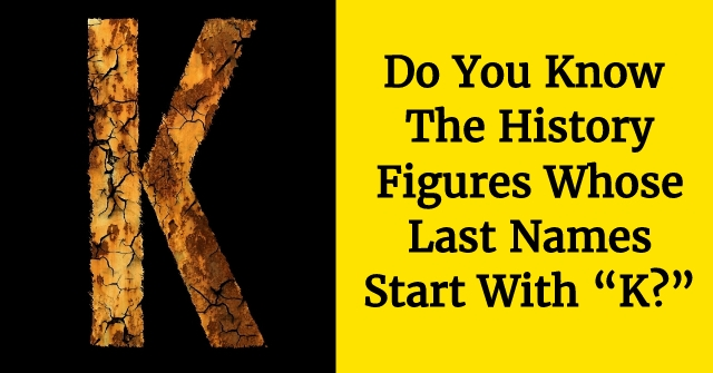 """Do You Know The History Figures Whose Last Names Start With """"K?"""""""