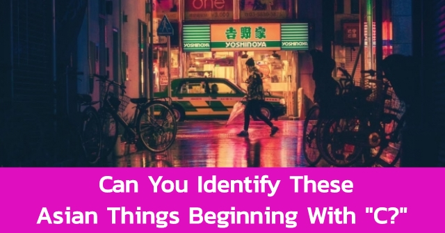 """Can You Identify These Asian Things Beginning With """"C?"""""""