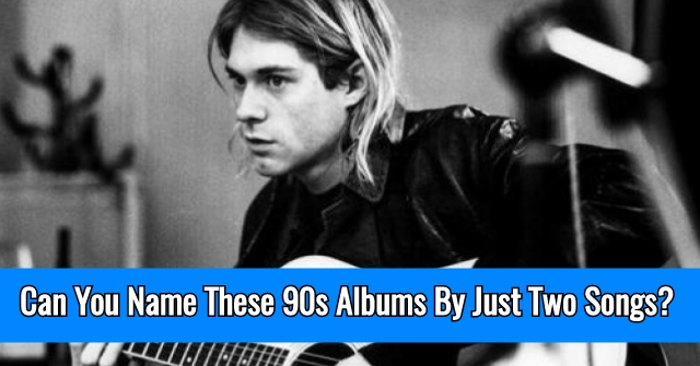 Can You Name These 90s Albums By Just Two Songs?