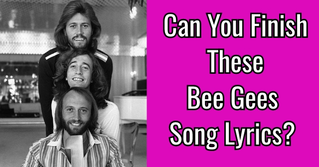 Can You Finish These Bee Gees Song Lyrics?
