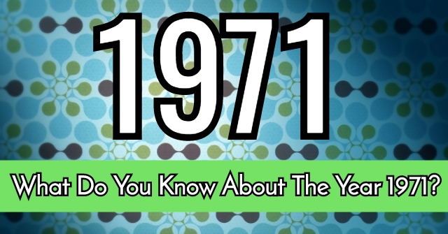 What Do You Know About The Year 1971?