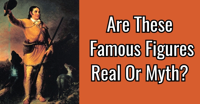 Are These Famous Figures Real Or Myth?