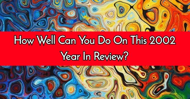 How Well Can You Do On This 2002 Year In Review?