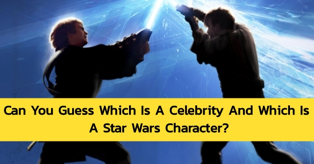 Can You Guess Which Is A Celebrity And Which Is A Star Wars Character?