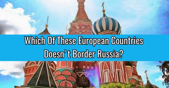 Which Of These European Countries Doesn't Border Russia?