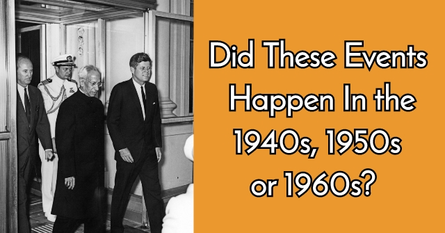 Did These Events Happen In the 1940s, 1950s or 1960s?