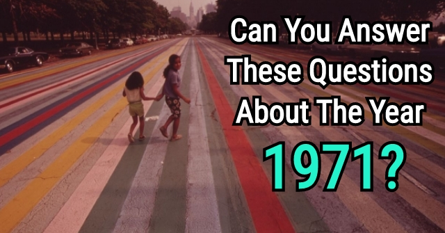 Can You Answer These Questions About The Year 1971?