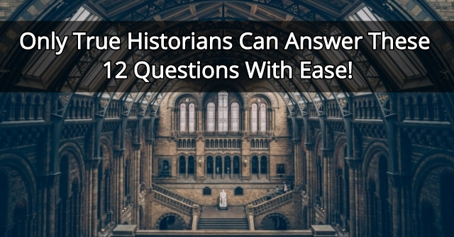 Only True Historians Can Answer These 12 Questions With Ease!