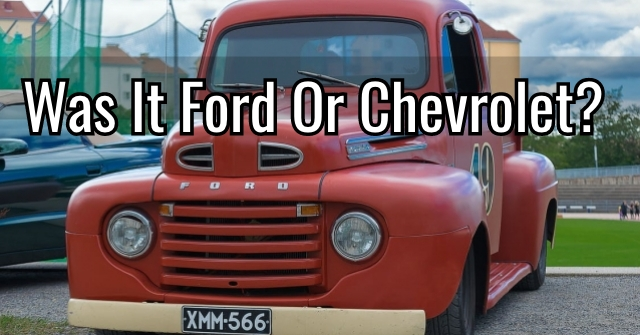 Was It Ford Or Chevrolet?