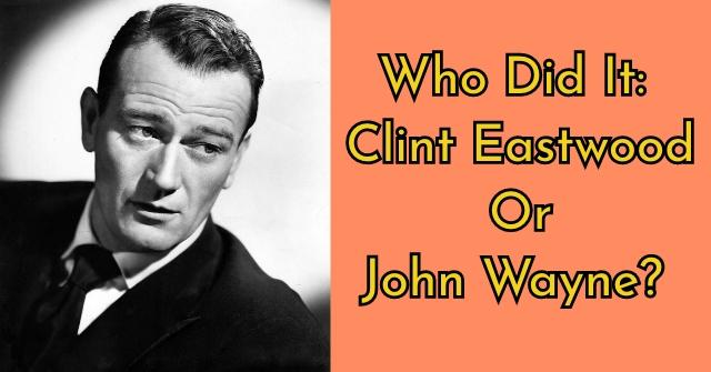 Who Did It: Clint Eastwood Or John Wayne?