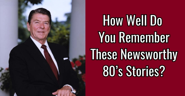 How Well Do You Remember These Newsworthy 80's Stories?