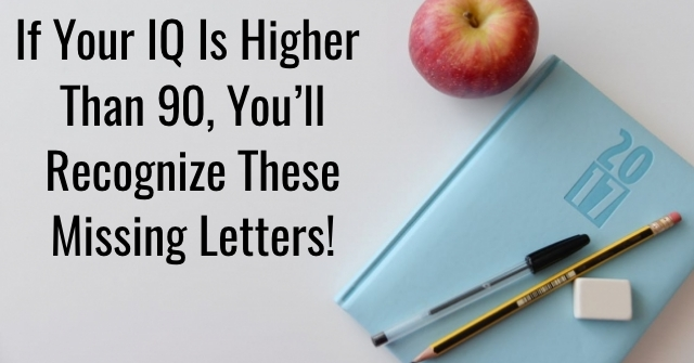 If Your IQ Is Higher Than 90, You'll Recognize These Missing Letters!