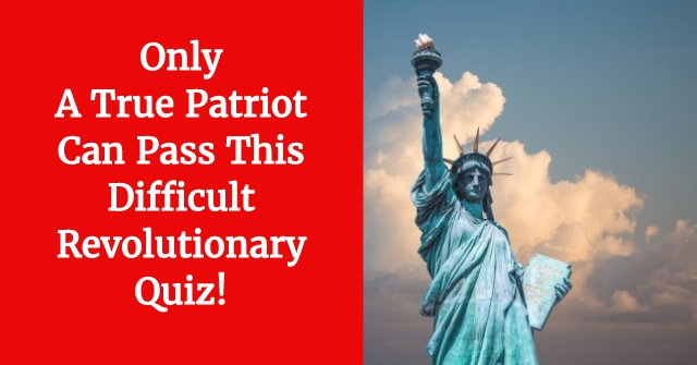 Only A True Patriot Can Pass This Difficult Revolutionary Quiz!