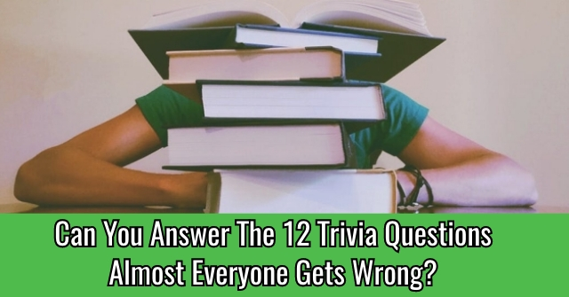 Can You Answer The 12 Trivia Questions Almost Everyone Gets Wrong?
