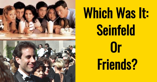 Which Was It: Seinfeld Or Friends?