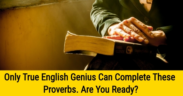 Only True English Genius Can Complete These Proverbs. Are You Ready?