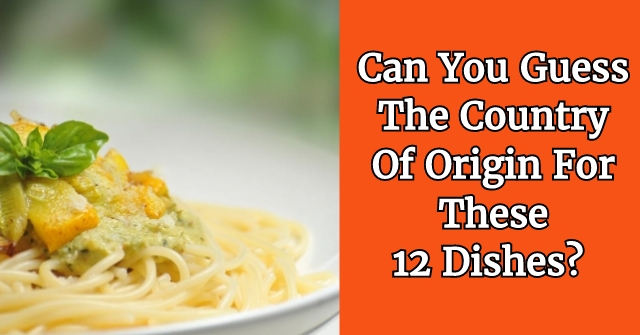 Can You Guess The Country Of Origin For these 12 Dishes?