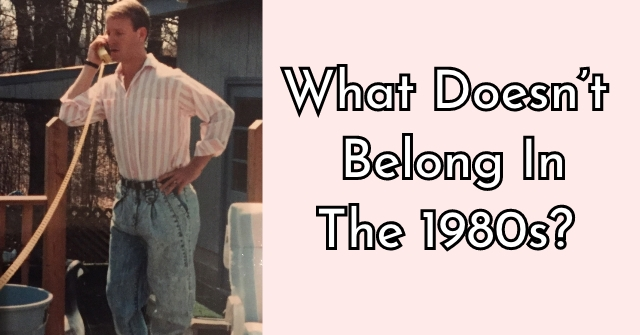What Doesn't Belong In The 1980s?