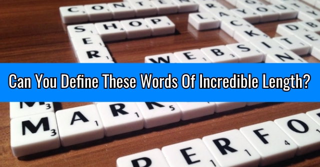 Can You Define These Words Of Incredible Length?