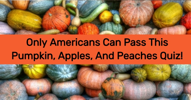 Only Americans Can Pass This Pumpkin, Apples, And Peaches Quiz!