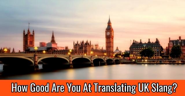 How Good Are You At Translating UK Slang?
