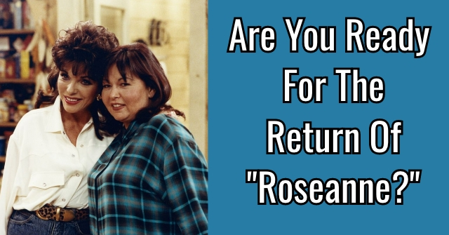 "Are You Ready For The Return Of ""Roseanne?"""