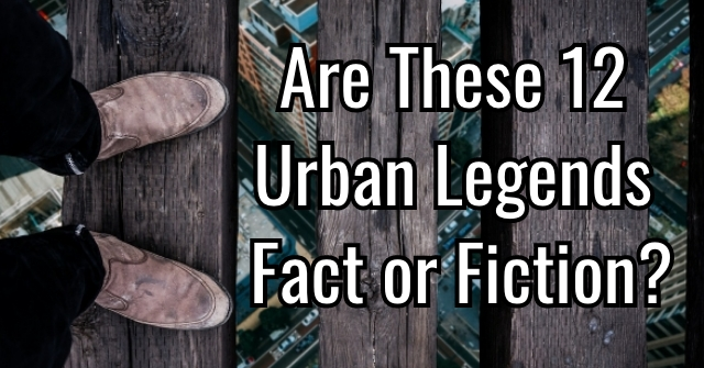 Are These 12 Urban Legends Fact or Fiction?