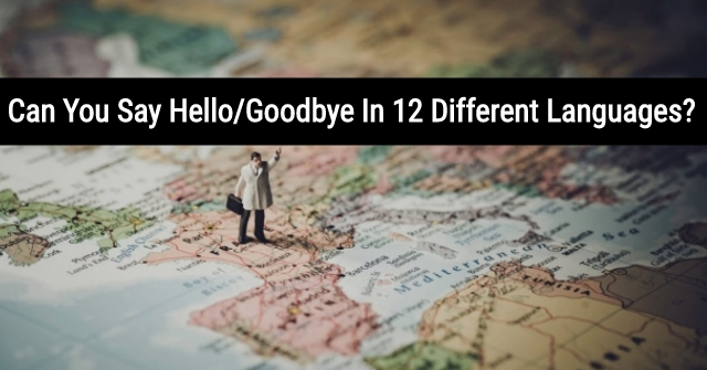 Can You Say Hello/Goodbye In 12 Different Languages?