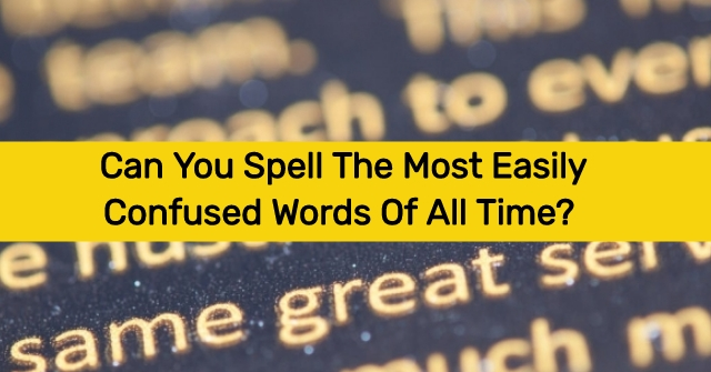 Can You Spell The Most Easily Confused Words Of All Time?