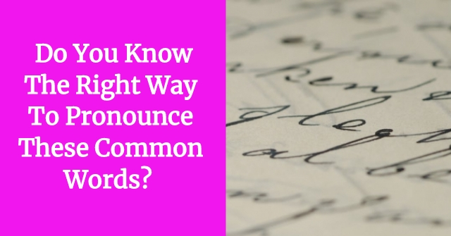 Do You Know The Right Way To Pronounce These Common Words?