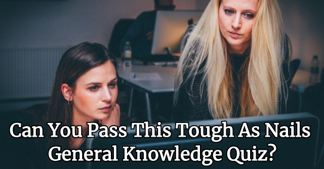 Can You Pass This Tough As Nails General Knowledge Quiz? | QuizPug