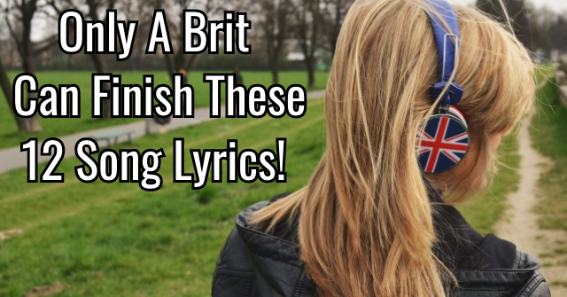 Only A Brit Can Finish These 12 Song Lyrics!