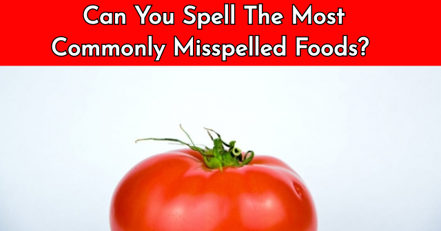 Can You Spell The Most Commonly Misspelled Foods?