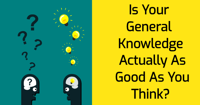 Is Your General Knowledge Actually As Good As You Think?