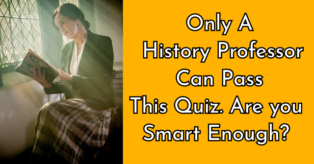 Only A History Professor Can Pass This Quiz. Are you Smart Enough?