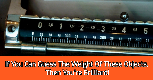 If You Can Guess The Weight Of These Objects, Then You're Brilliant!
