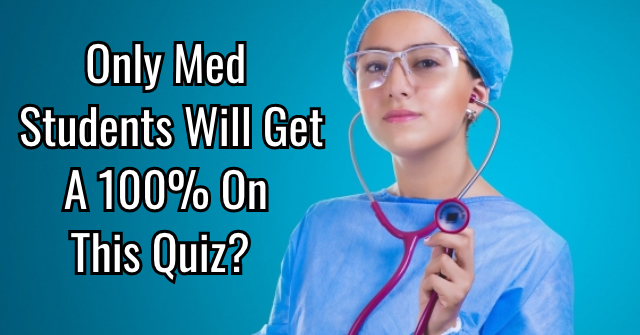 Only Med Students Will Get a 100% On This Quiz?