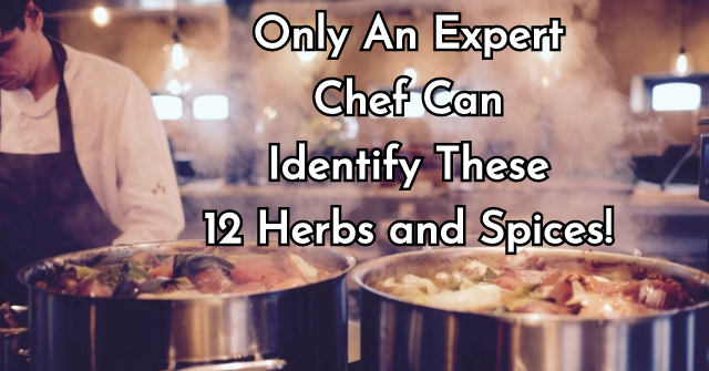 Only An Expert Chef Can Identify These 12 Herbs and Spices!