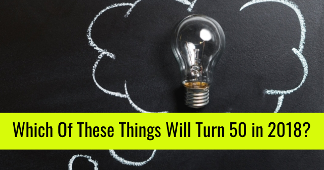 Which Of These Things Will Turn 50 in 2018?