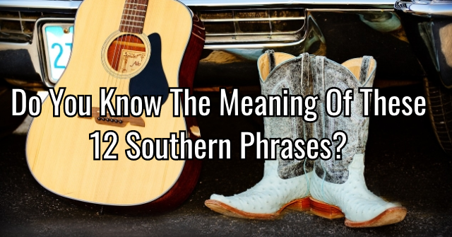 Do You Know The Meaning Of These 12 Southern Phrases?