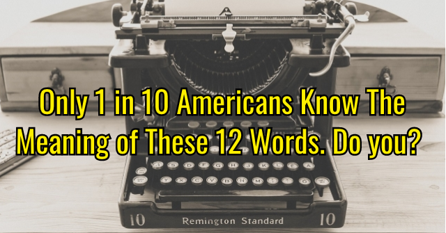 Only 1 in 10 Americans Know The Meaning of These 12 Words. Do you?