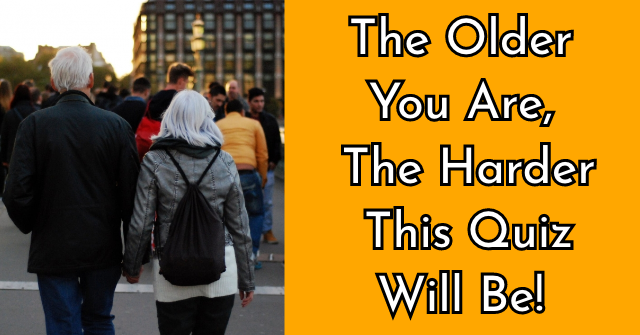 The Older You Are, The Harder This Quiz Will Be!