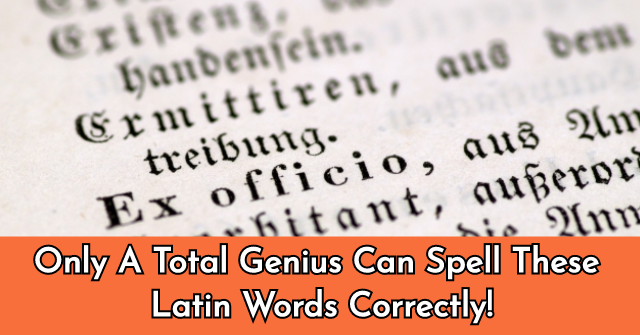 Only A Total Genius Can Spell These Latin Words Correctly!