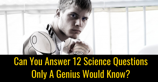 Can You Answer 12 Science Questions Only A Genius Would Know?