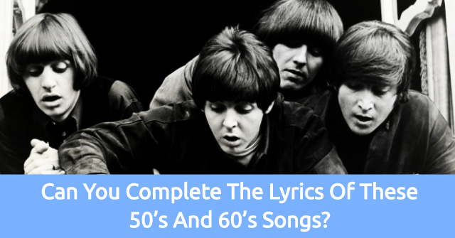 Can You Complete The Lyrics Of These 50's and 60's Songs?