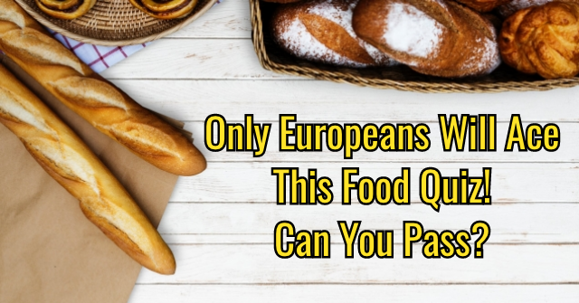 Only Europeans Will Ace This Food Quiz! Can You Pass?