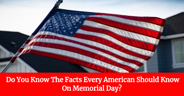 Do You Know The Facts Every American Should Know On Memorial Day?